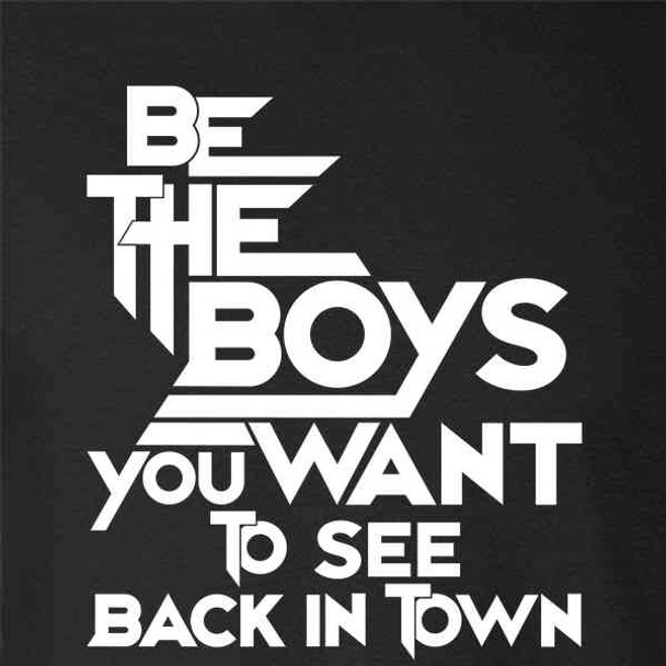 Be The Boys You Want To See Back In Town Funny