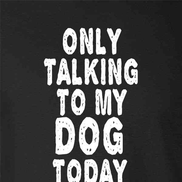 Only Talking To My Dog Today Funny Cute