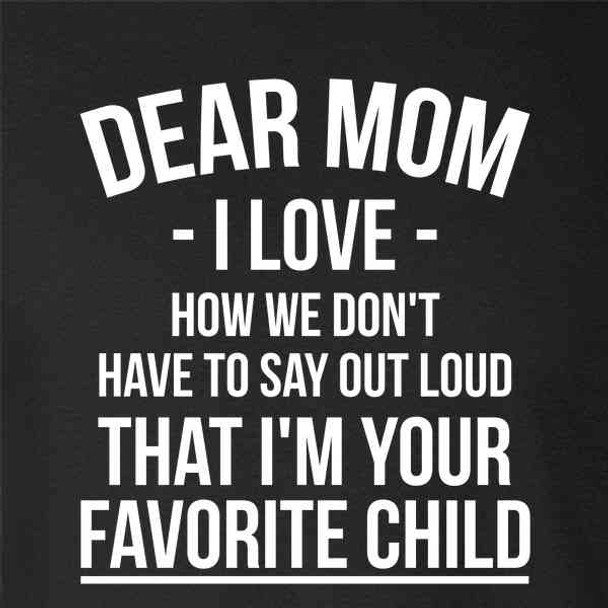 Dear Mom I Love That Im Your Favorite Funny