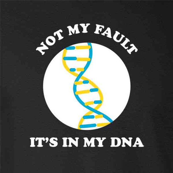 Not My Fault Its In My DNA Funny