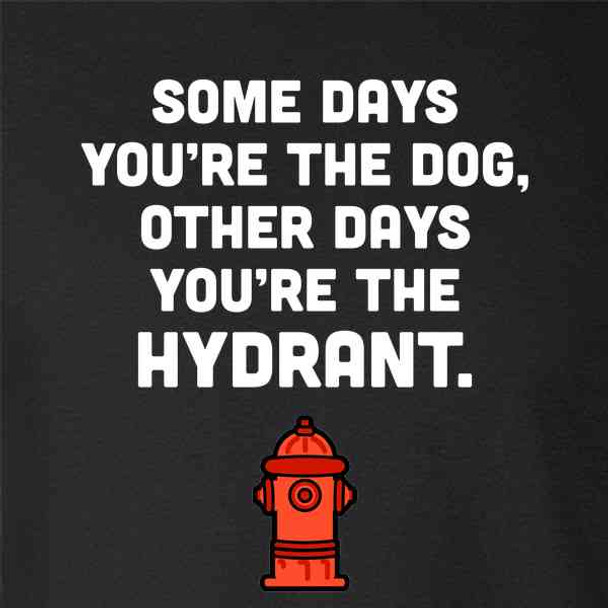 Some Days You're The Dog Others You're The Hydrant
