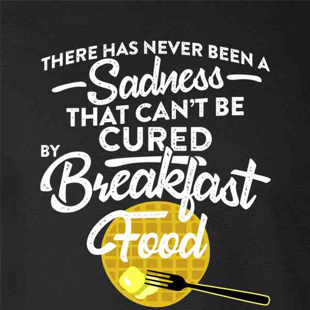 There Has Never Been A Sadness That Cant Be Cured By Breakfast Food Funny