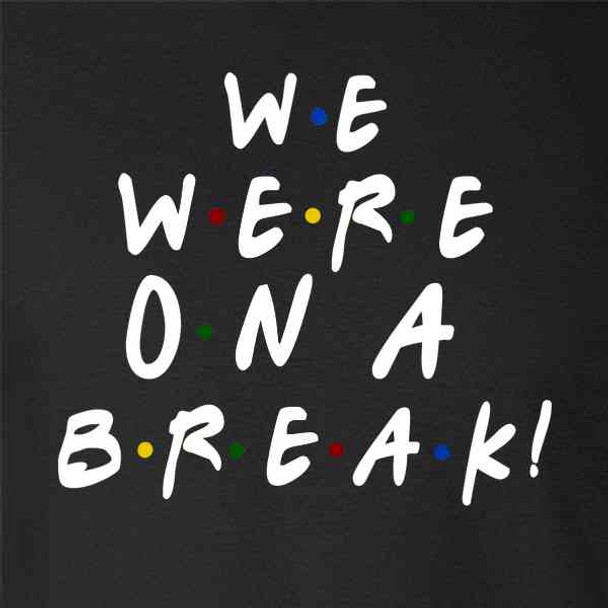 We Were On A Break Funny 90s TV Show Graphic