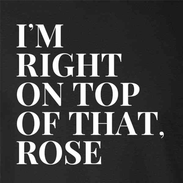 Im Right On Top of That Rose Funny 90s Quote