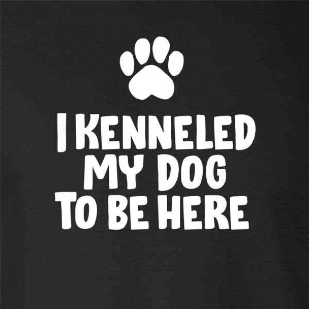 I Kenneled My Dog To Be Here Funny Dog Lover
