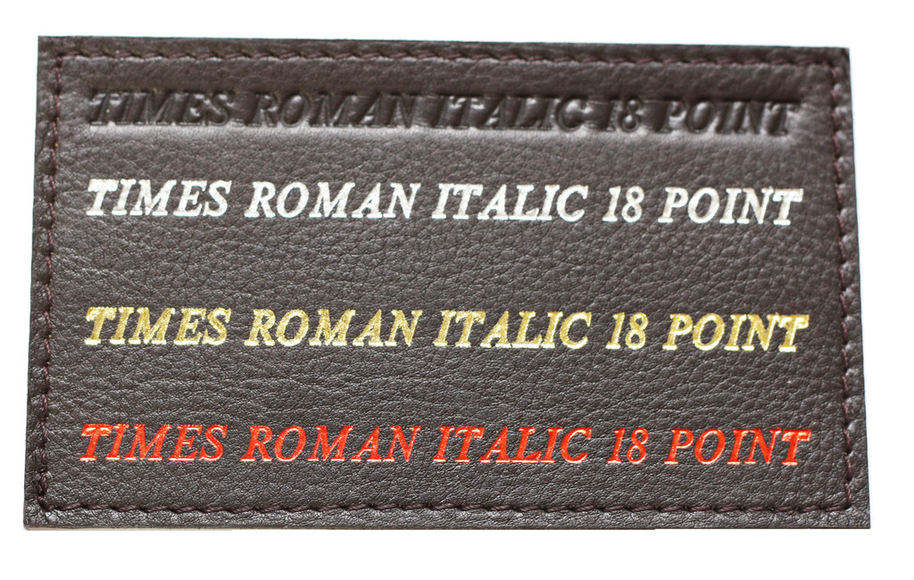Shown on Dark Brownl leather: Times Roman Font 18 point Blind Debossed Hot Silver foil Hot Gold Foil Hot Red Foil