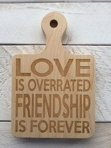 """Serving Board with Round Handle """"LOVE IS OVERRATED FRIENDSHIP IS FOREVER"""""""