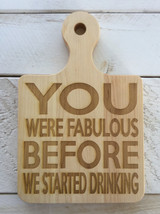 """Serving Board with Round Handle """"YOU WERE FABULOUS BEFORE WE STARTED DRINKING"""""""