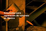 Soluciones para reparación de concreto en México