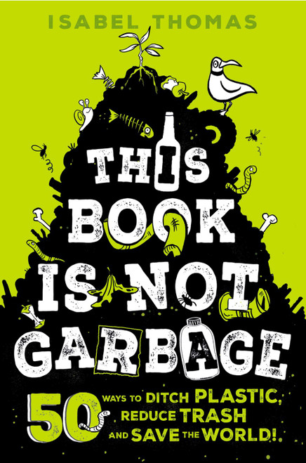 This Book Is Not Garbage: 50 Ways to Ditch Plastic, Reduce Trash, and Save the World!