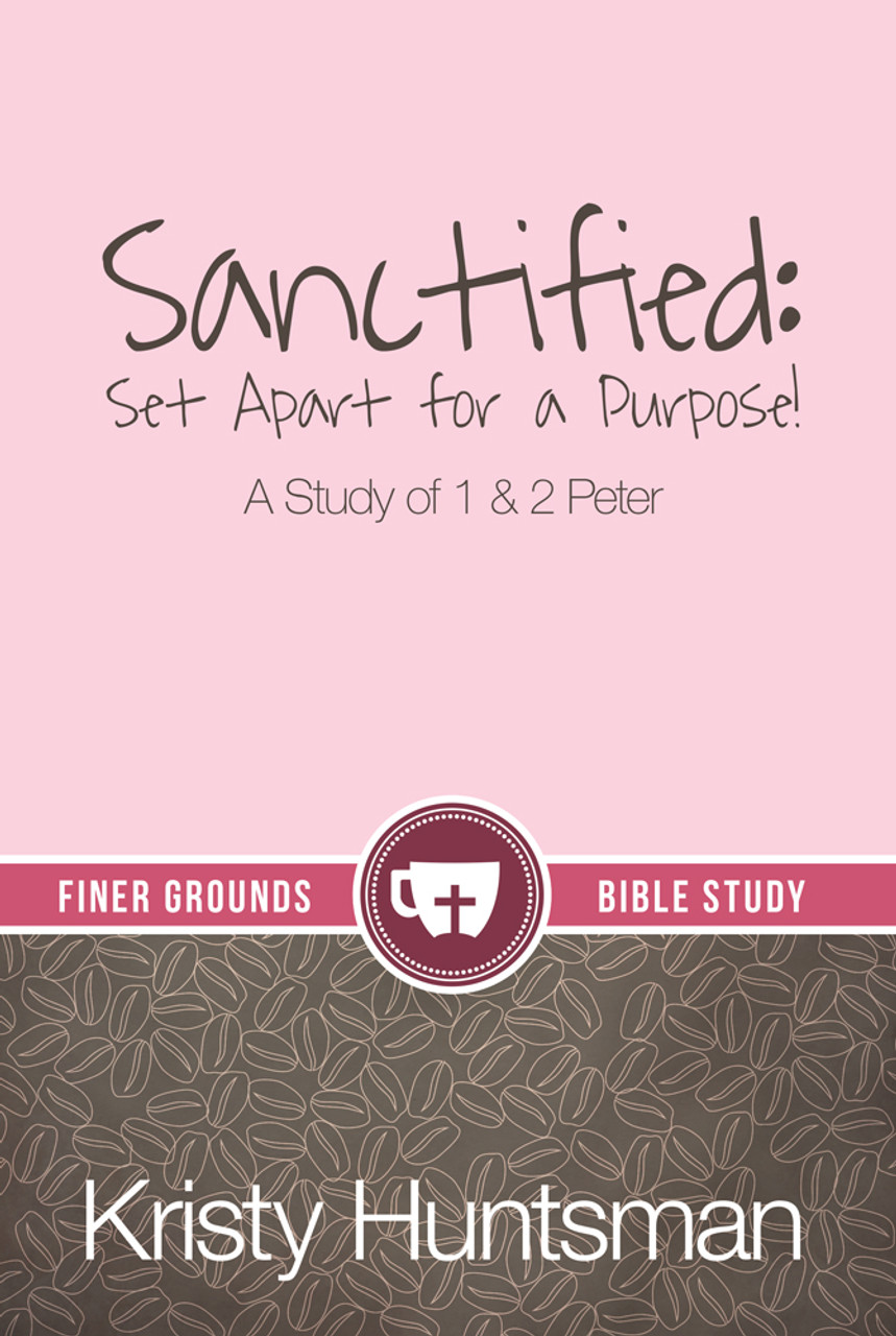 Sanctified: Set Apart for a Purpose!: A Study of 1 & 2 Peter