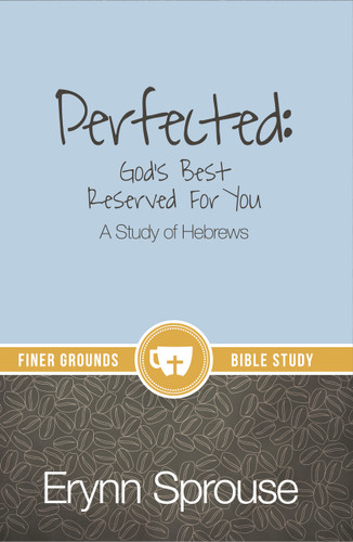 Perfected: God's Best Reserved for You (A Study of Hebrews)