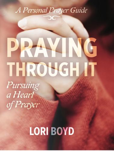 Praying Through It: Pursuing a Heart of Prayer