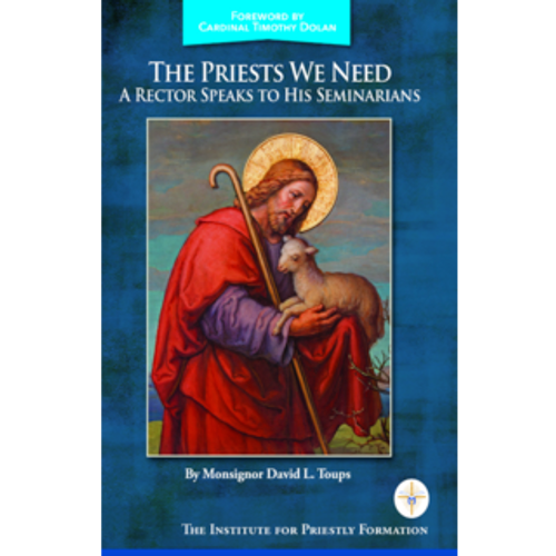 The Priests We Need: A Rector Speaks to His Seminarians by Monsignor David Toups
