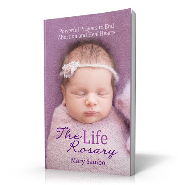 The Life Rosary: Powerful Prayers to End Abortion and Heal Hearts Book