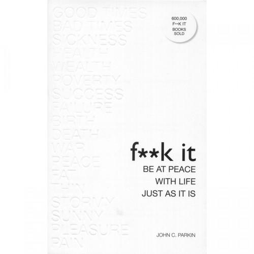 F**k It: Be at Peace with Life, Just As It Is by John Parkin