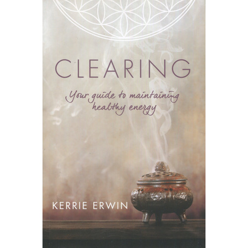 Clearing: Your Guide to Maintaining Healthy Energy by Kerrie Erwin