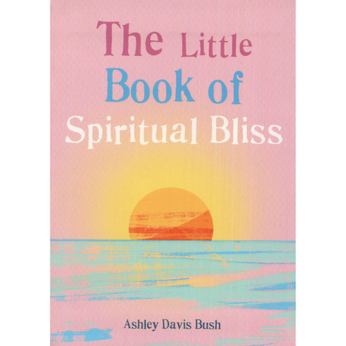 The Little Book of Spiritual Bliss by Ashley Davis Bush