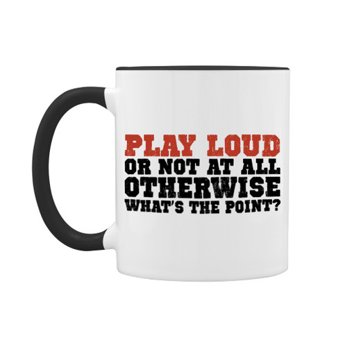 Play loud, or not at all. Otherwise, what's the point? 11 oz mug