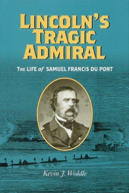 Lincoln's Tragic Admiral: The Life of Samuel Francis Du Pont (A Nation Divided: Studies in the Civil War Era)