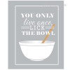 Grey You Only Live Once Lick The Bowl Quote Design