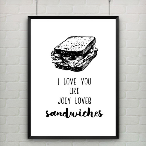 I Love You like Joey Loves Sandwiches Romantic Quote Print