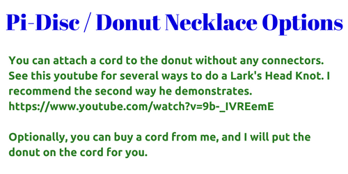 You can attach a cord to the donut without any connectors. See this youtube for several ways to do a Lark's Head Knot. I recommend the second way he demonstrates. Optionally, you can buy a cord from me, and I will put the donut on the cord for you.