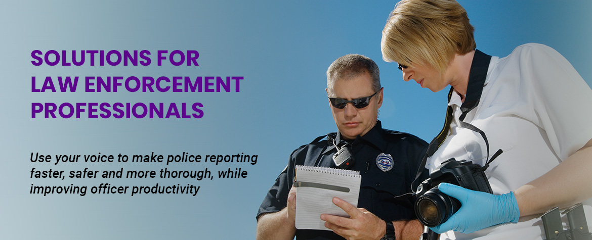 SOLUTIONS FOR lAW ENFORCEMENT PROFESSIONALS - Use your voice to make police reporting faster, safer and more thorough, while improving officer productivity