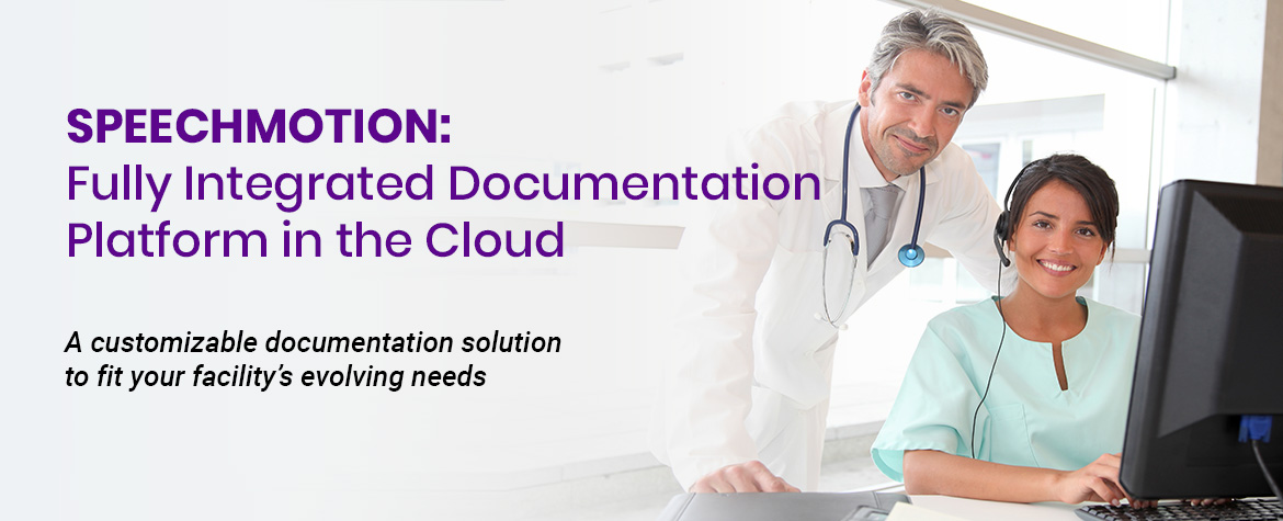 SpeechMotion - Fully Integrated Documentation Platform in the Cloud. A customizable documentation solution to fit your facility's evolving needs