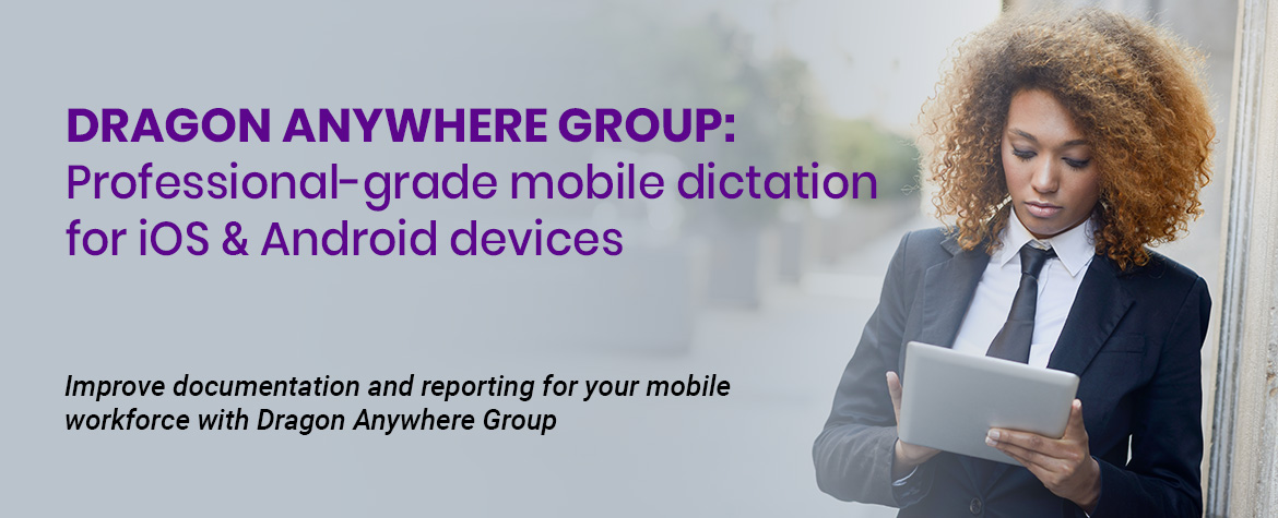 Dragon Anywhere Group: Professional-grade mobile dictation for iOS & Android devices. Improve documentation and reporting for your mobile workforce with Dragon Anywhere Group