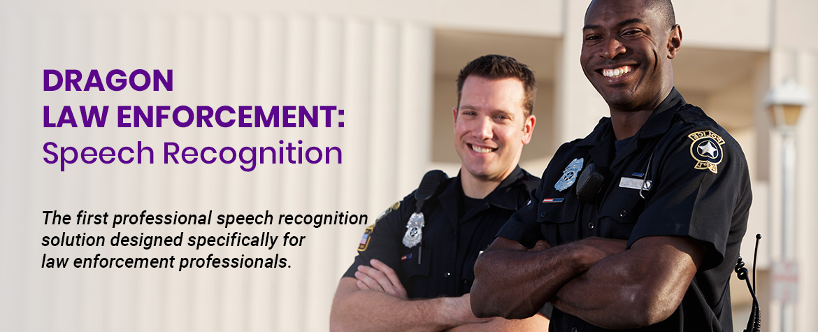 Dragon Law Enforcement - The first professional speech recognition solution designed specifically for law enforcement professionals.