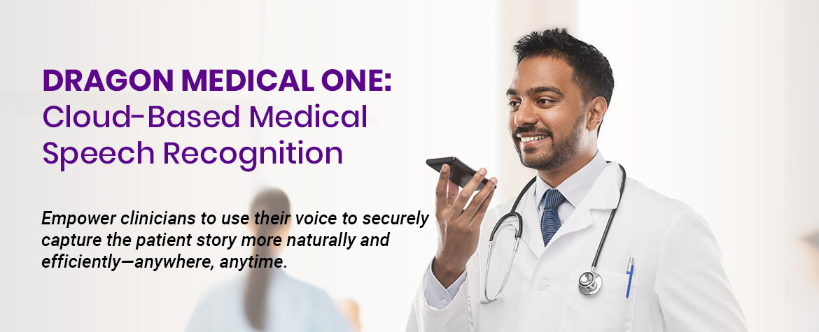 Dragon Medical One - Empower clinicians to use their voice to securely capture the patient story more naturally and efficiently—anywhere, anytime