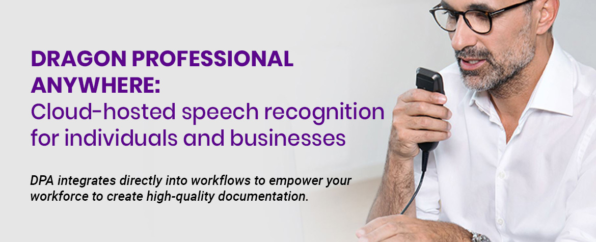 Dragon Professional Anywhere: Cloud-hosted speech recognition for individuals and businesses. DPA integrates directly into workflows to empower your workforce to create high-quality documentation..