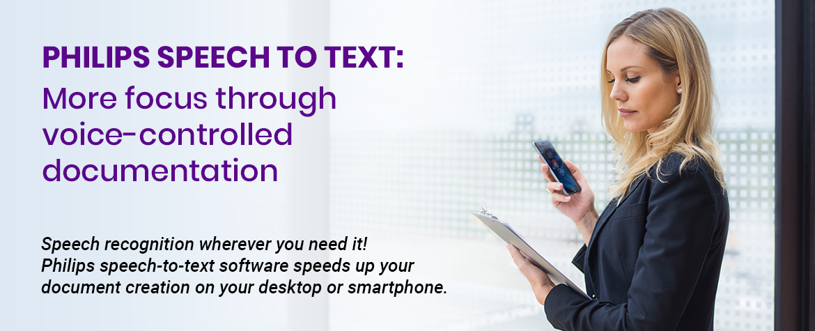 Philips Speech to Text: More focus through voice-controlled documentation. Speech recognition wherever you need it! Philips speech-to-text software speeds up your document creation on your desktop or smartphone.