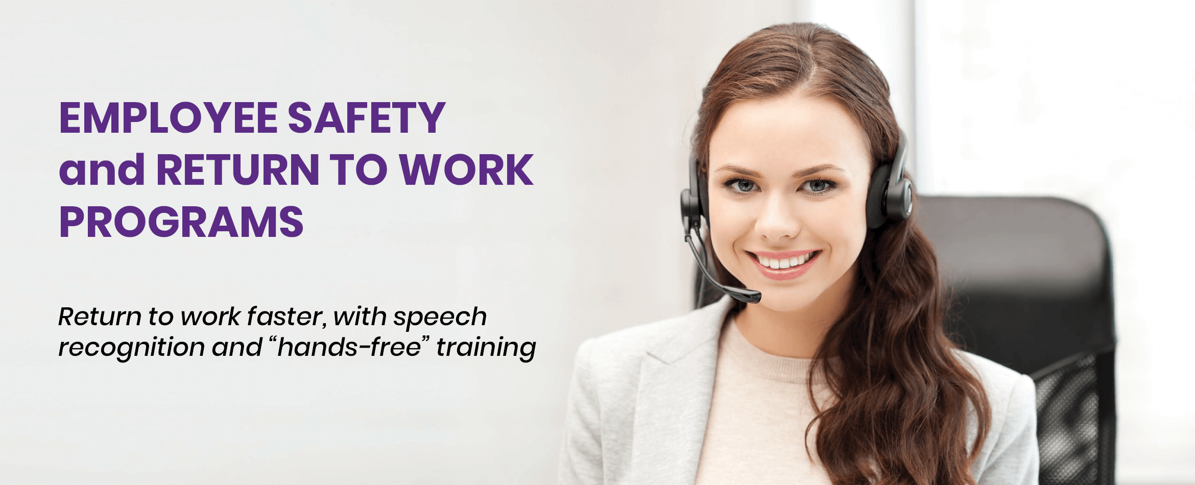 Employee Safety and Return to Work Programs - Return to work faster, with speech recognition and hands-free training.