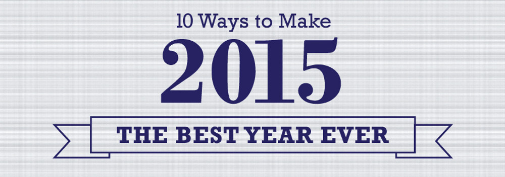 ​10 Ways to Make 2015 The Best Year Ever
