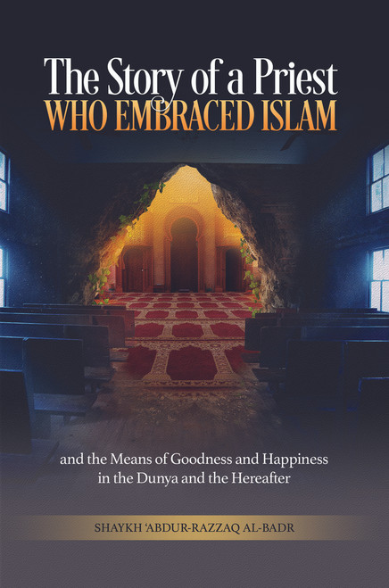 The Story of a Priest who Embraced Islam (and the Means to Goodness and Happiness in the Dunya and the Hereafter) By Shaykh Abdur Razzaq Al-Badr