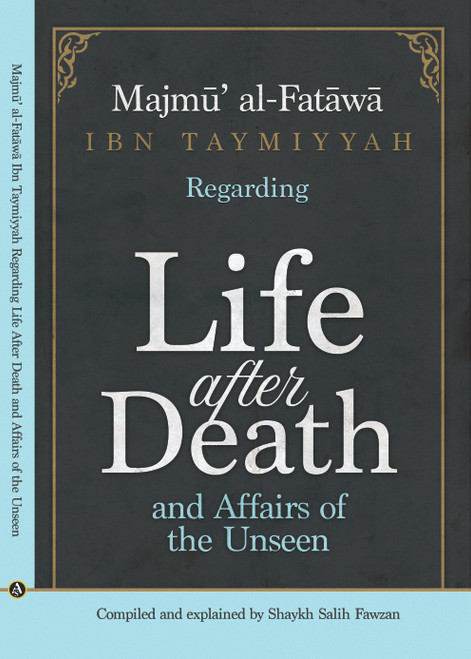 "Majmu' Al-Fatawa Ibn Taymiyyah Regarding""Life After Death And Affairs Of The Unseen""-Compiled & Explained By Shaykh Saalih Al-Fawzaan"