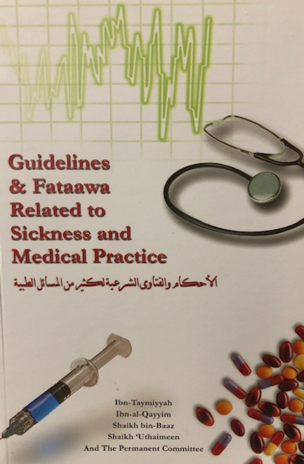 Guidelines & Fataawa Related To Sickness And Medical Practice By Ibn Taymiyyah, Ibn al-Qayyim, Shaykh Bin Baz,Shaykh al-Uthaymin And The Permanent Committee