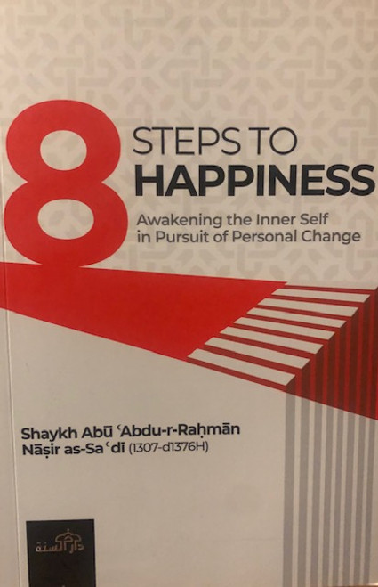 8 Steps To Happiness (Awakening The Inner Self In Pursuit Of Personal Change) By Shaykh Abdur Rahman As-Sa'dee