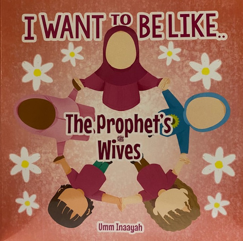 I Want To Be Like: The Prophet's Wives By Umm Inaayah