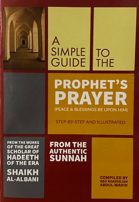 A Simple Guide to The Prophet's Prayer (Peace and blessings be upon him) By Abu Khadeejah Abdul Wahid