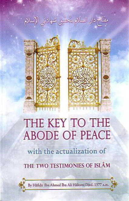 """The Key To The Abode of Peace with the Actualization of the Two Testimonies of Islam"" by Hâfidz Ibn Ahmed Ibn Ali Al Hâkami"