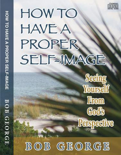 How to Have a Proper Self-Image - Seeing Yourself from God's Perspective