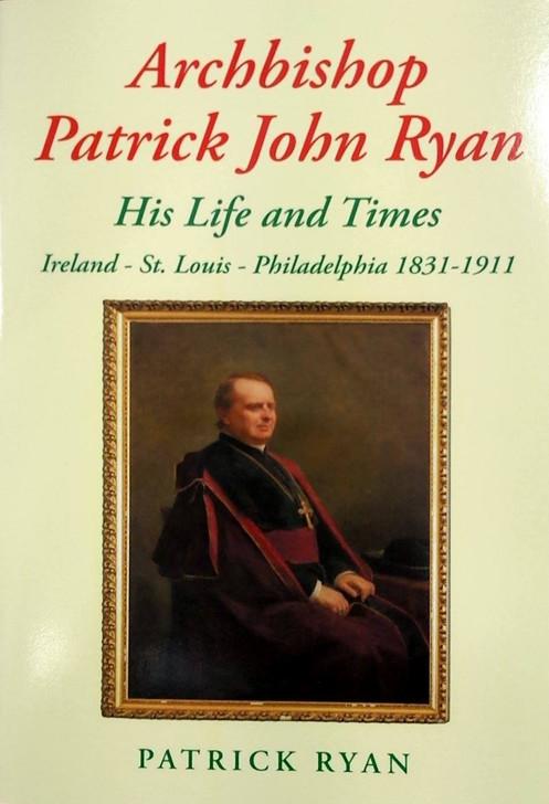 Archbishop Patrick John Ryan: His Life and Times Ireland - St. Louis - Philadelphia 1831 - 1911 / Patrick Ryan