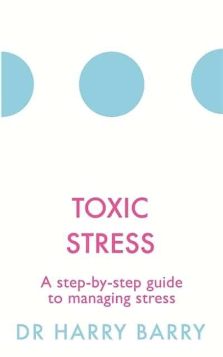 Toxic Stress Guide to Managing Stress / Dr Harry Barry