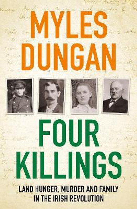 Four Killings : Land Hunger, Murder and A Family in the Irish Revolution / Myles Dungan
