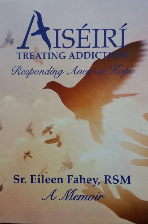 Aiseiri: Treating Addiction, A Memoir / Sr. Eileen Fahey, RSM