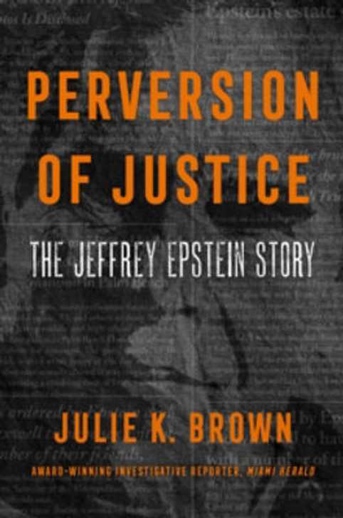 Perversion of Justice: The Jeffrey Epstein Story / Julie K. Brown