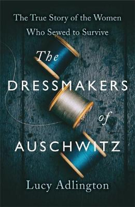 Dressmakers of Auschwitz : The True Story of the Women Who Sewed to Survive / Lucy Adlington